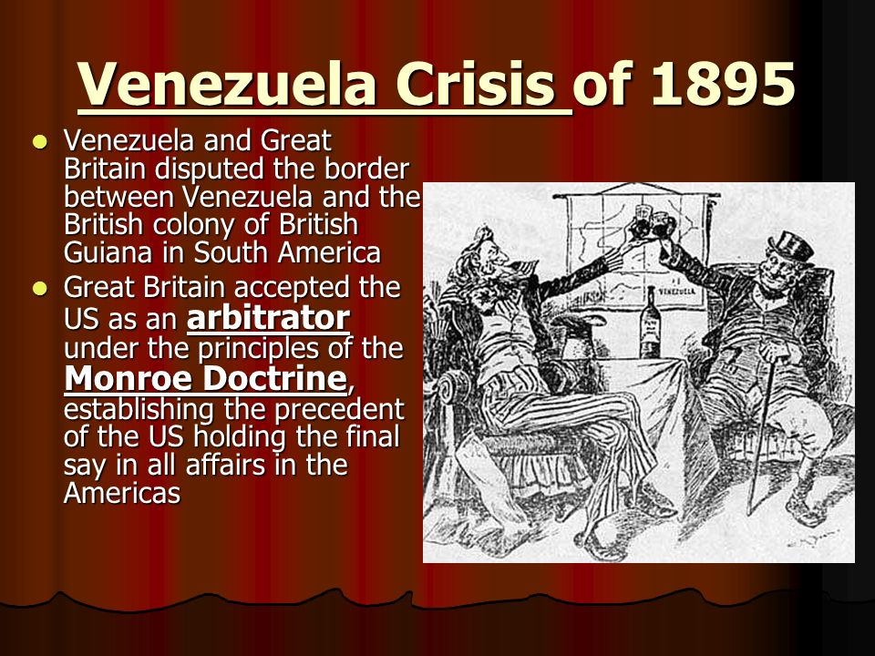 Venezuela Crisis of 1895 Venezuela and Great Britain disputed the border between Venezuela and the British colony of British Guiana in South America.