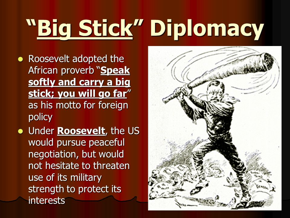 Big Stick Diplomacy Roosevelt adopted the African proverb Speak softly and carry a big stick; you will go far as his motto for foreign policy.