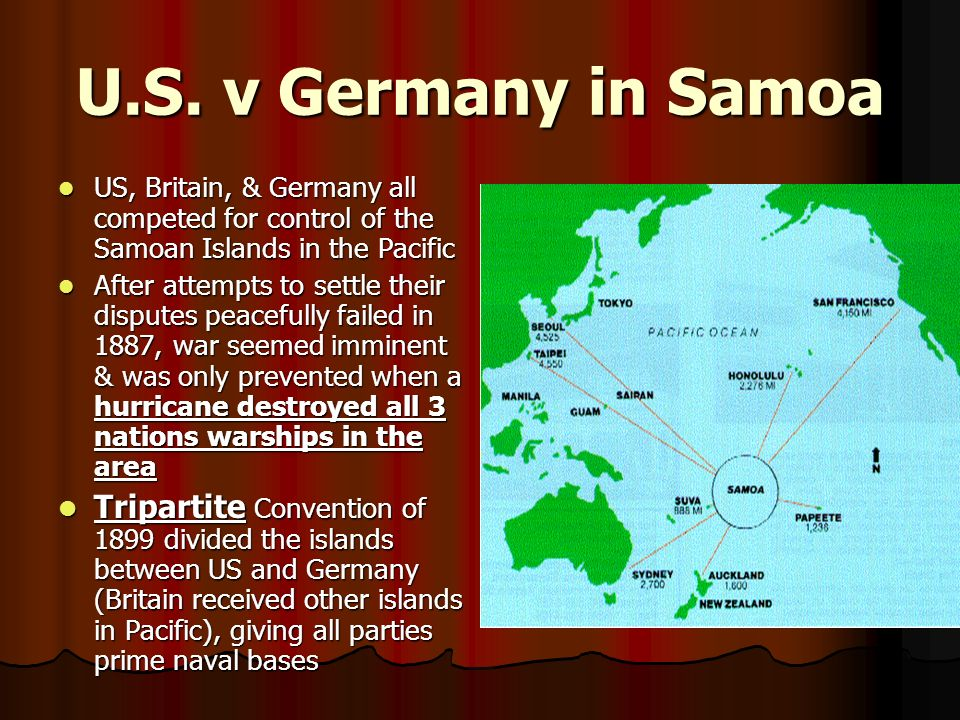 U.S. v Germany in Samoa US, Britain, & Germany all competed for control of the Samoan Islands in the Pacific.