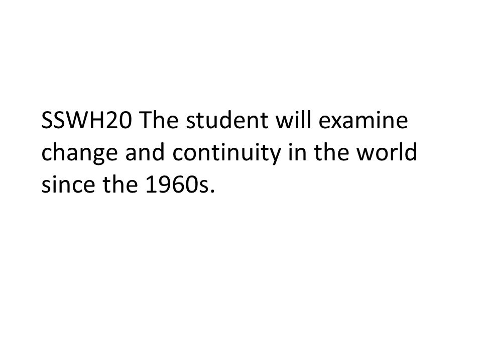 SSWH20 The student will examine change and continuity in the world since the 1960s.