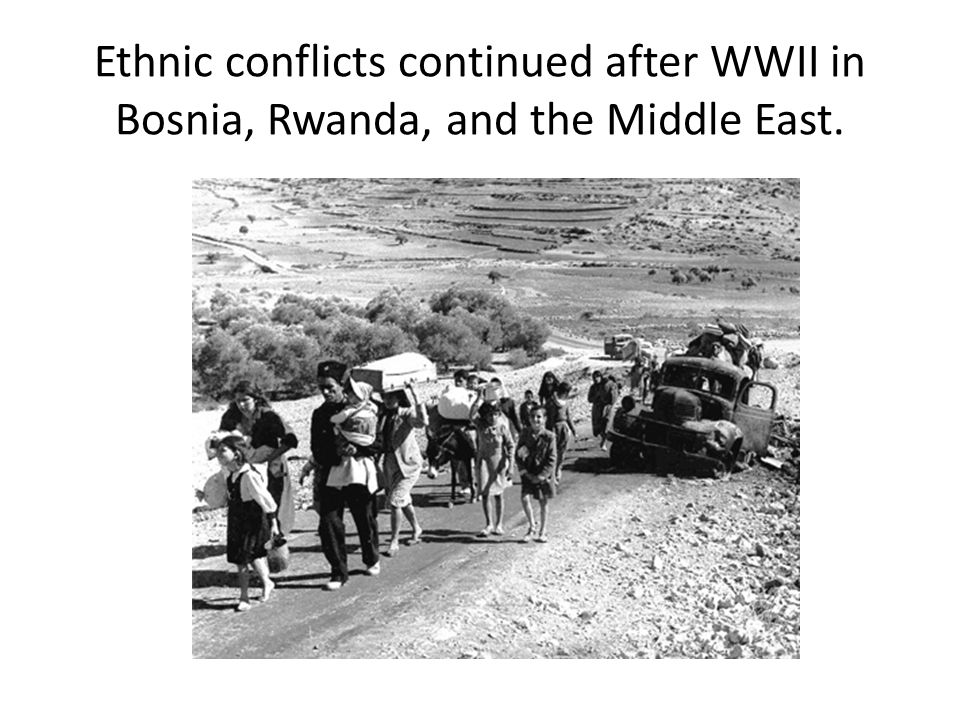 Ethnic conflicts continued after WWII in Bosnia, Rwanda, and the Middle East.