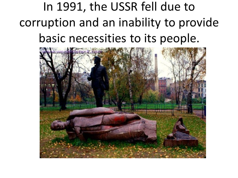 In 1991, the USSR fell due to corruption and an inability to provide basic necessities to its people.