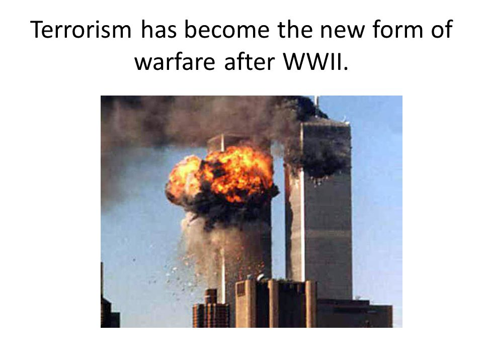 Terrorism has become the new form of warfare after WWII.