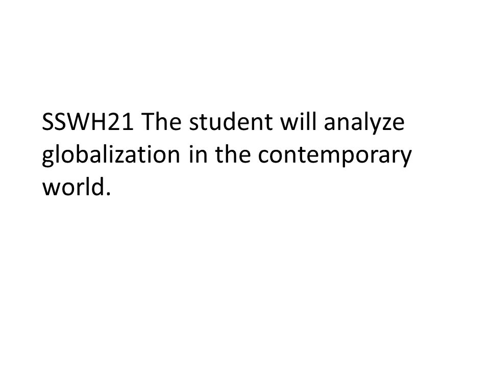 SSWH21 The student will analyze globalization in the contemporary world.