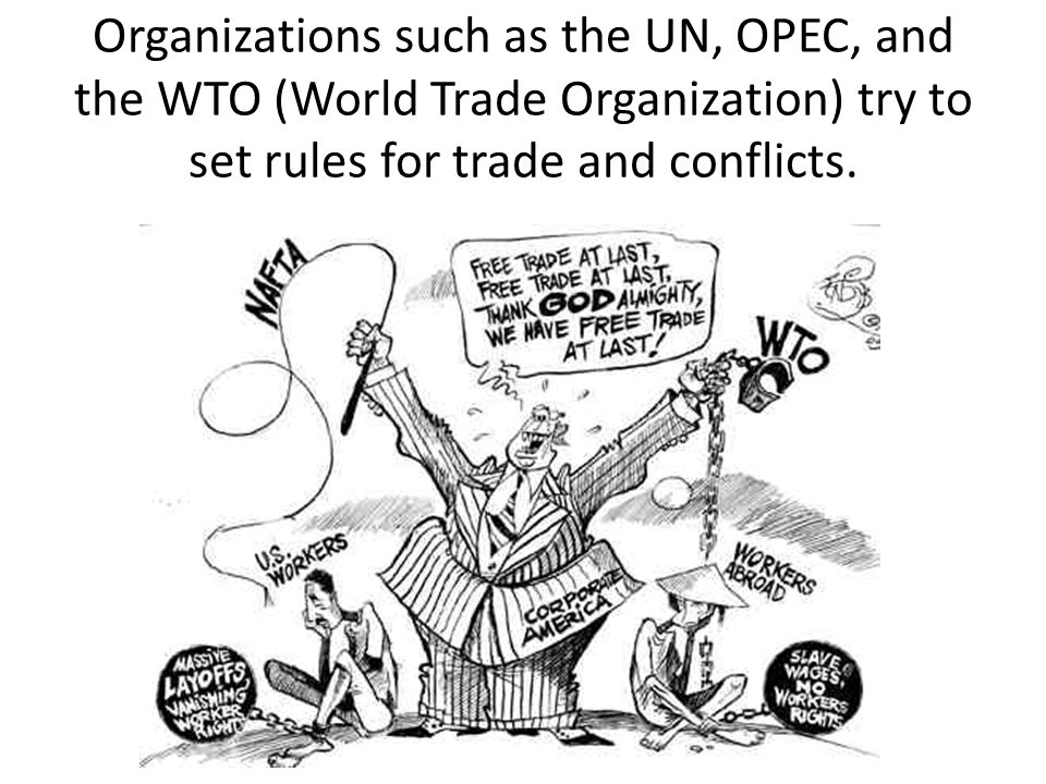 Organizations such as the UN, OPEC, and the WTO (World Trade Organization) try to set rules for trade and conflicts.