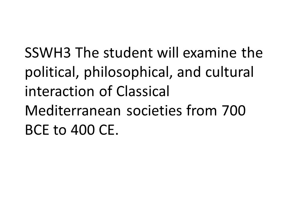 SSWH3 The student will examine the political, philosophical, and cultural interaction of Classical Mediterranean societies from 700 BCE to 400 CE.