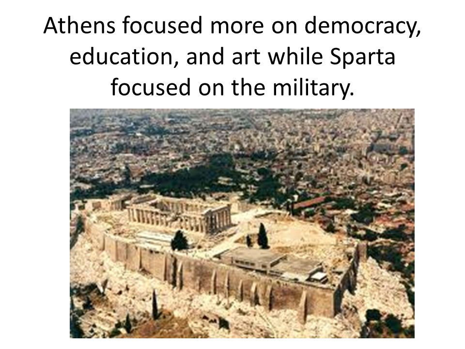 Athens focused more on democracy, education, and art while Sparta focused on the military.