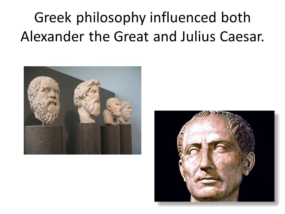Greek philosophy influenced both Alexander the Great and Julius Caesar.