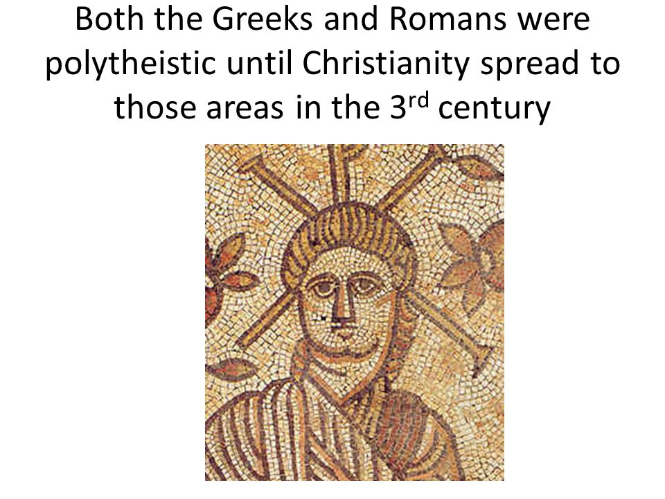 Both the Greeks and Romans were polytheistic until Christianity spread to those areas in the 3rd century