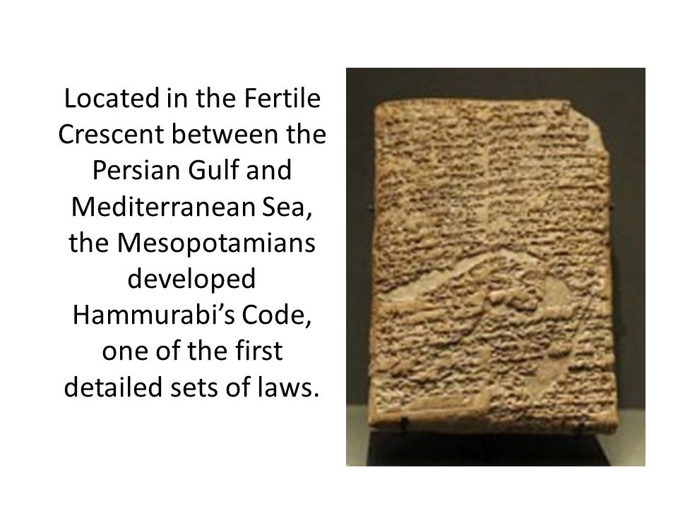 Located in the Fertile Crescent between the Persian Gulf and Mediterranean Sea, the Mesopotamians developed Hammurabi's Code, one of the first detailed sets of laws.
