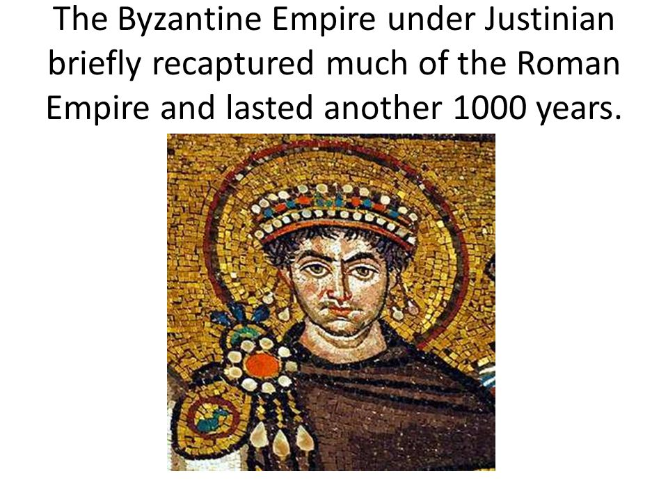 The Byzantine Empire under Justinian briefly recaptured much of the Roman Empire and lasted another 1000 years.