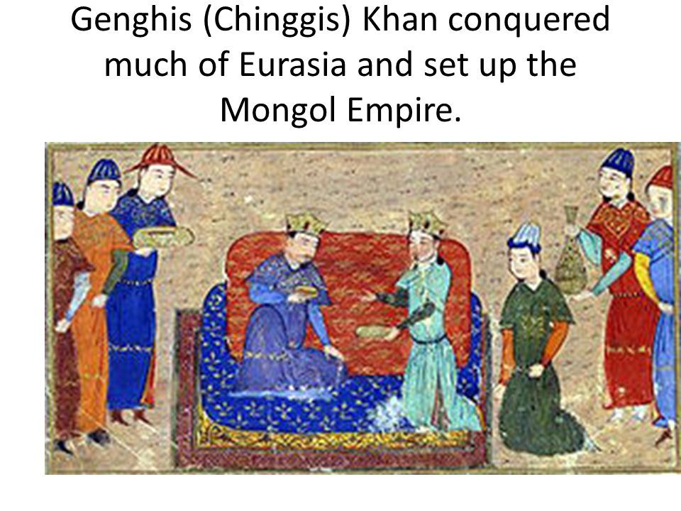 Genghis (Chinggis) Khan conquered much of Eurasia and set up the Mongol Empire.