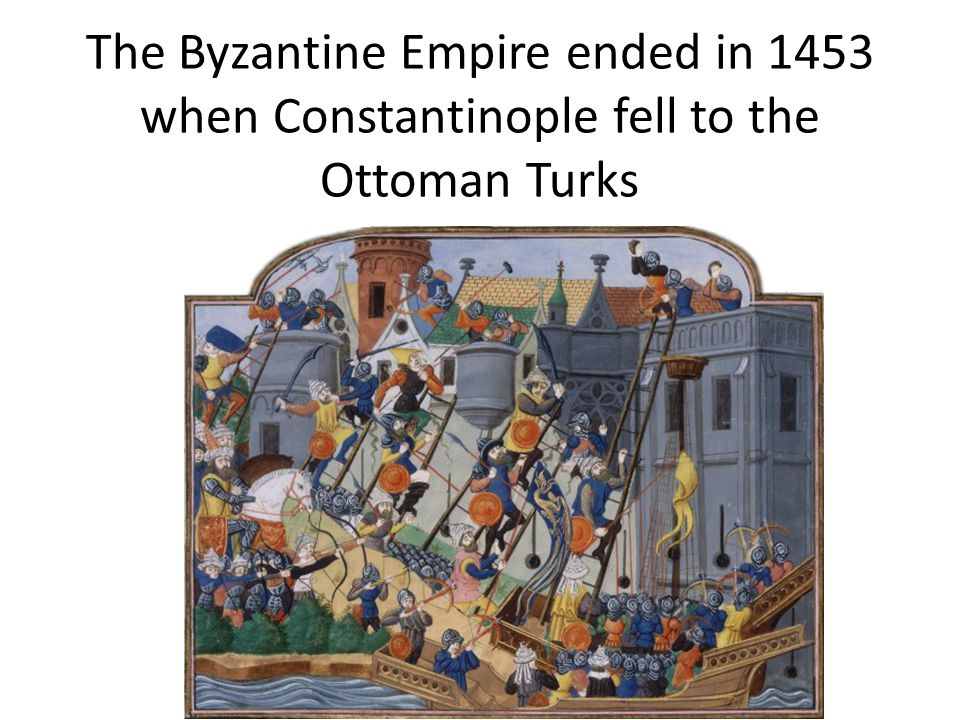 The Byzantine Empire ended in 1453 when Constantinople fell to the Ottoman Turks