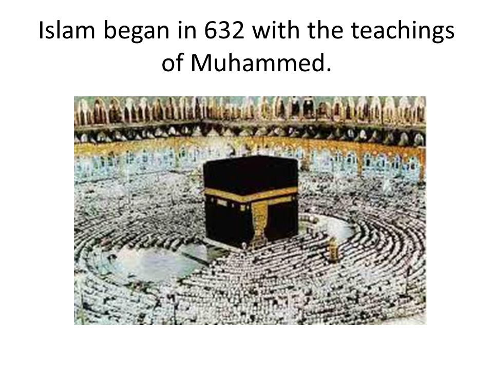 Islam began in 632 with the teachings of Muhammed.