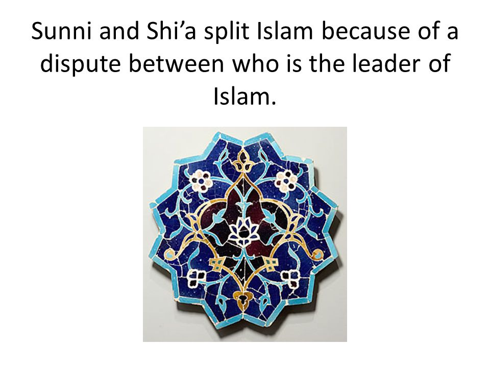Sunni and Shi'a split Islam because of a dispute between who is the leader of Islam.