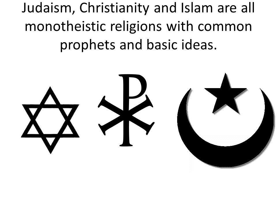 Judaism, Christianity and Islam are all monotheistic religions with common prophets and basic ideas.
