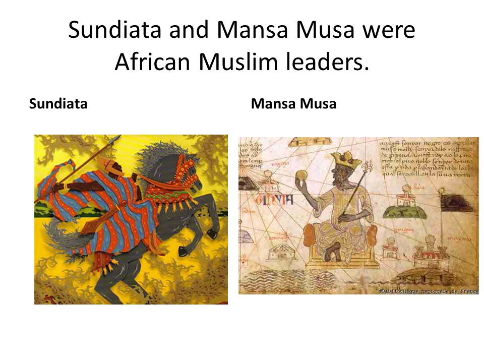 Sundiata and Mansa Musa were African Muslim leaders.
