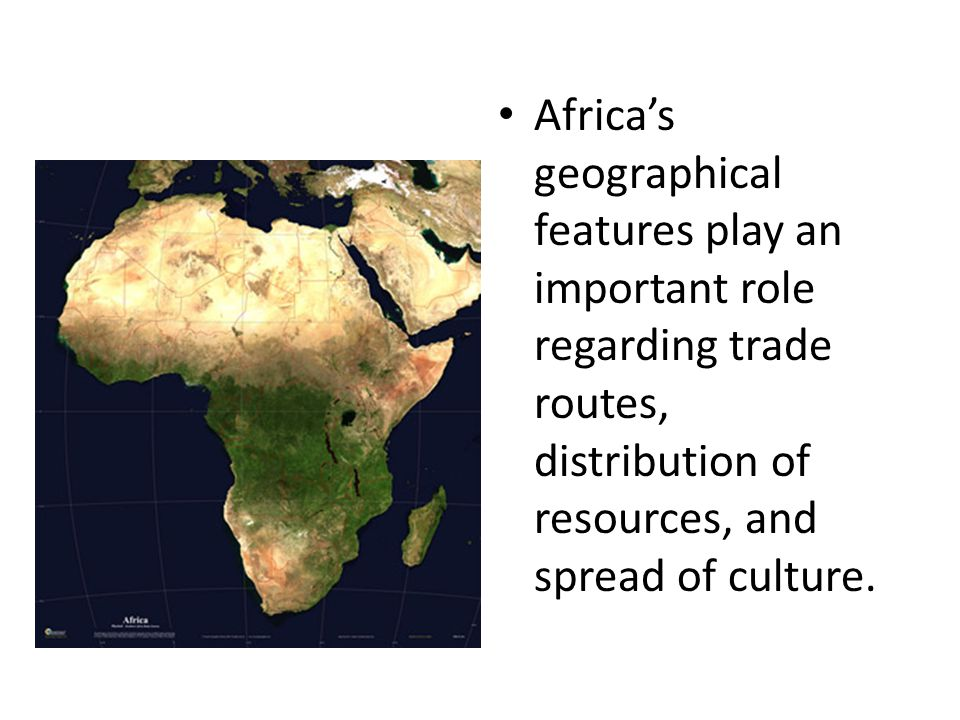 Africa's geographical features play an important role regarding trade routes, distribution of resources, and spread of culture.