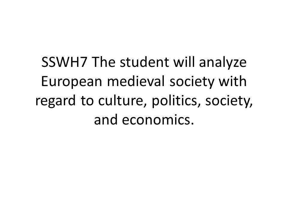 SSWH7 The student will analyze European medieval society with regard to culture, politics, society, and economics.
