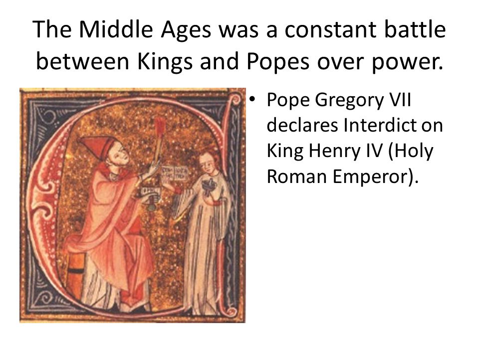 The Middle Ages was a constant battle between Kings and Popes over power.