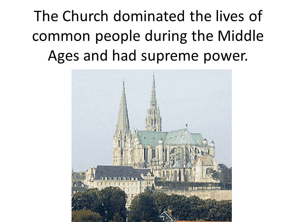 The Church dominated the lives of common people during the Middle Ages and had supreme power.