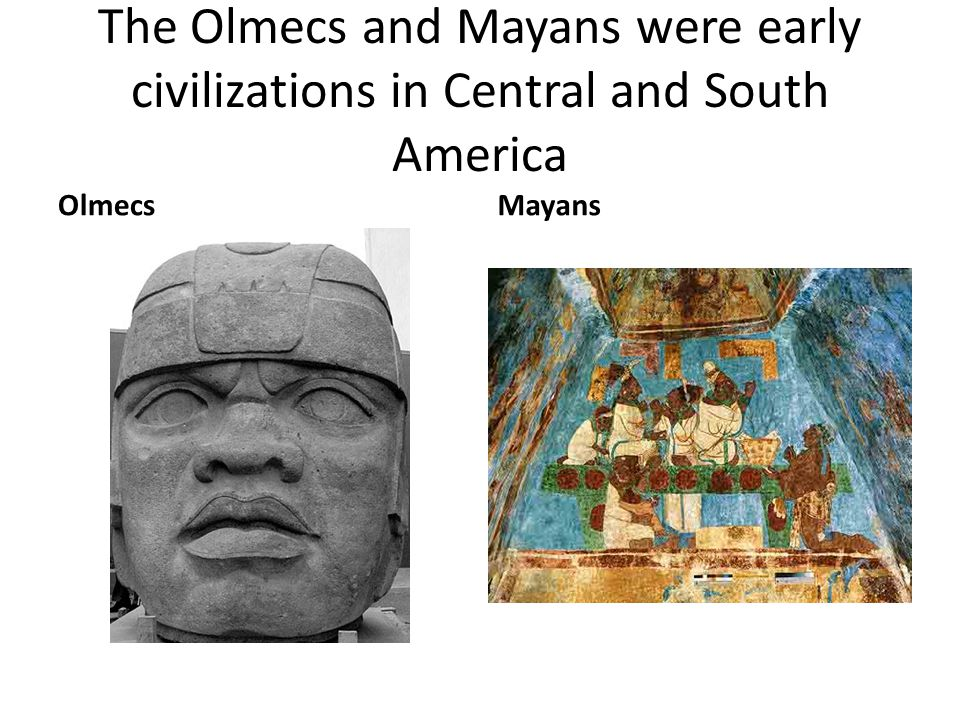 The Olmecs and Mayans were early civilizations in Central and South America