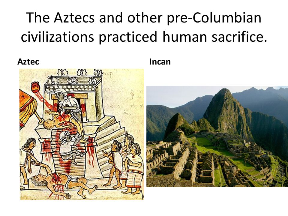 The Aztecs and other pre-Columbian civilizations practiced human sacrifice.