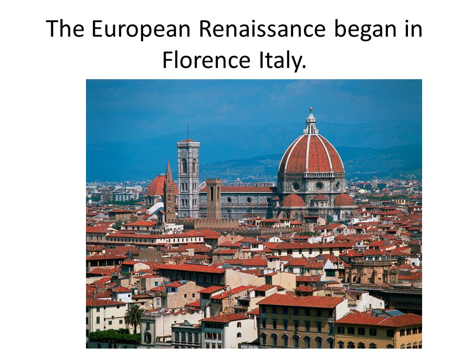 The European Renaissance began in Florence Italy.