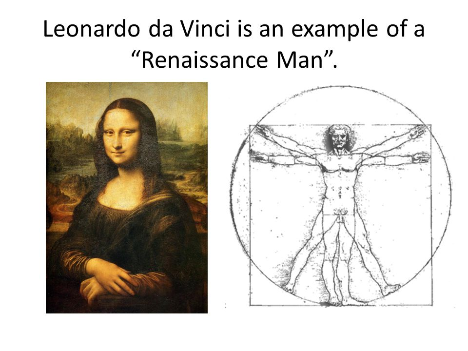 Leonardo da Vinci is an example of a Renaissance Man .
