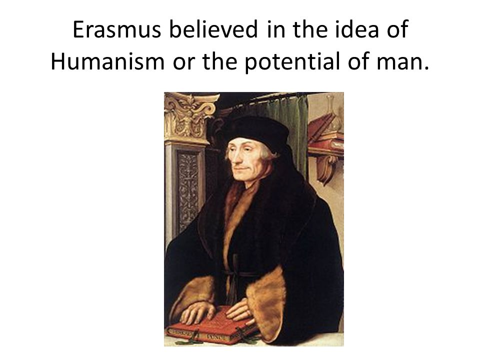 Erasmus believed in the idea of Humanism or the potential of man.