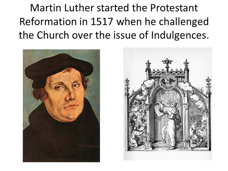 Martin Luther started the Protestant Reformation in 1517 when he challenged the Church over the issue of Indulgences.