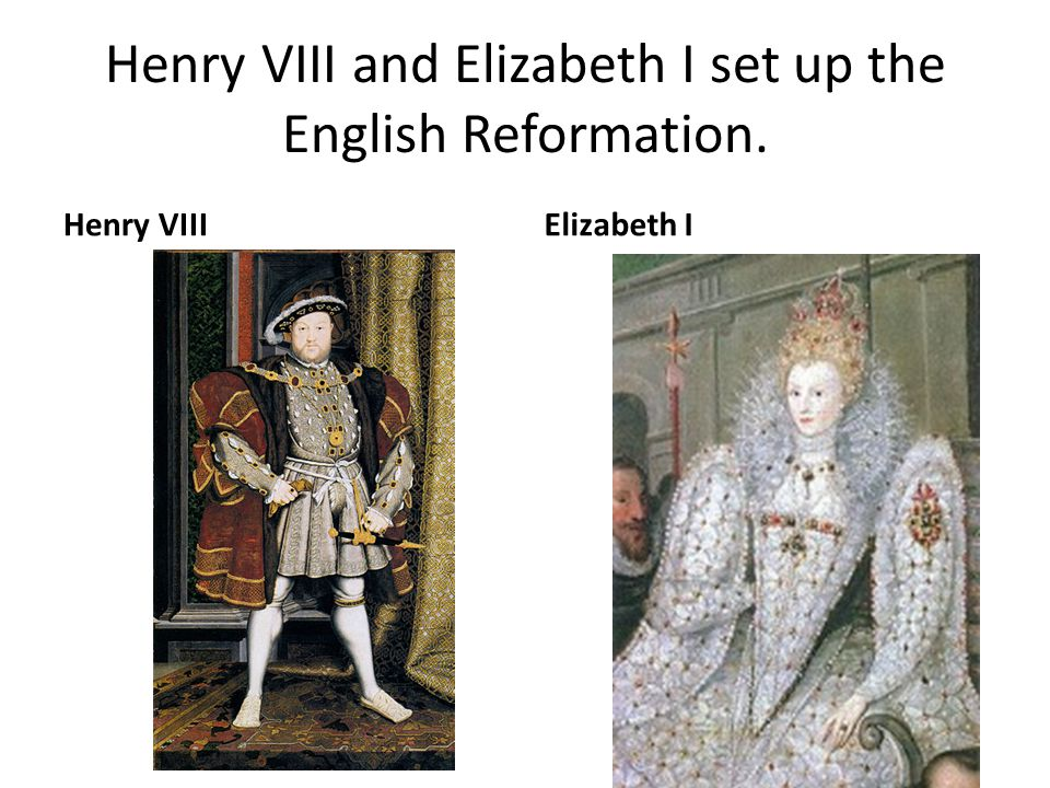 Henry VIII and Elizabeth I set up the English Reformation.