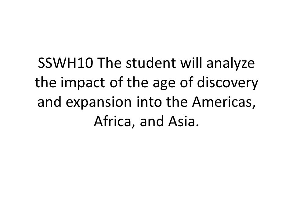 SSWH10 The student will analyze the impact of the age of discovery and expansion into the Americas, Africa, and Asia.