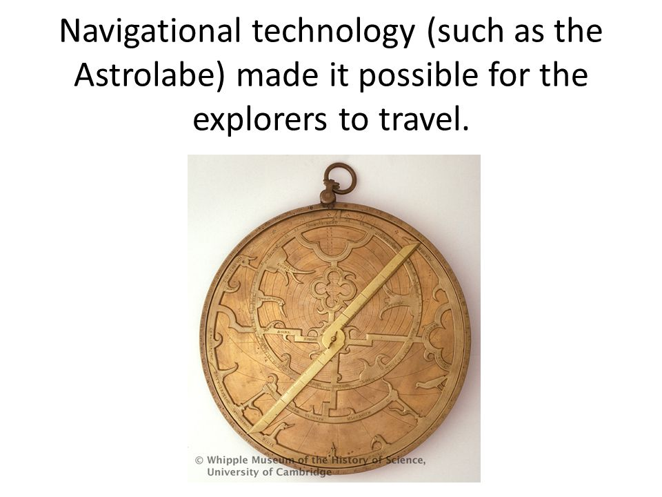 Navigational technology (such as the Astrolabe) made it possible for the explorers to travel.