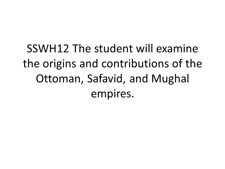 SSWH12 The student will examine the origins and contributions of the Ottoman, Safavid, and Mughal empires.