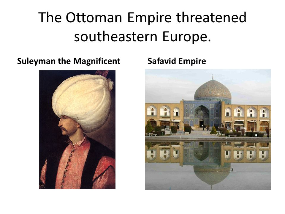 The Ottoman Empire threatened southeastern Europe.