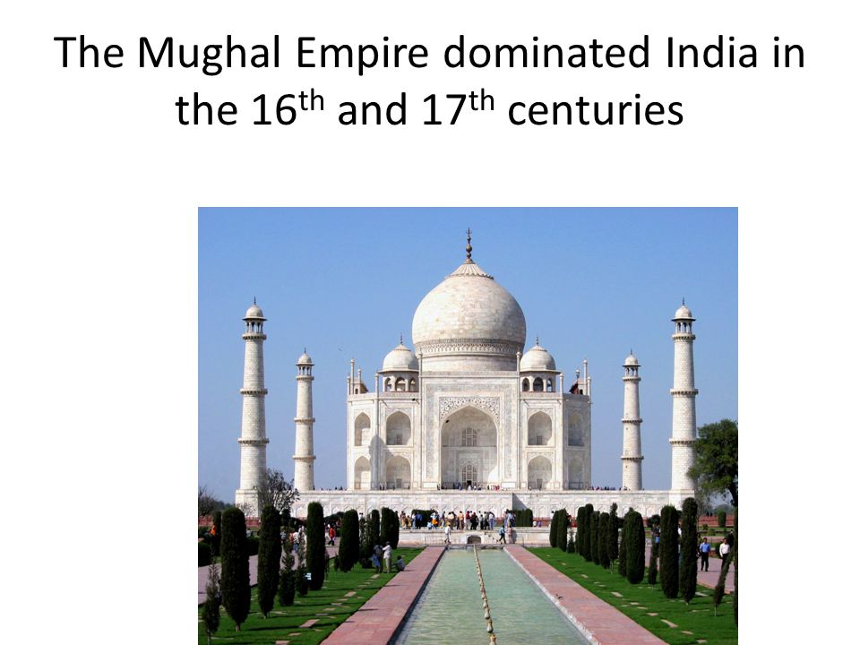 The Mughal Empire dominated India in the 16th and 17th centuries