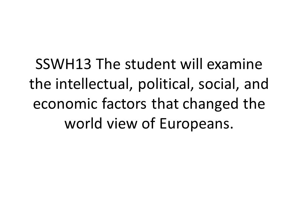 SSWH13 The student will examine the intellectual, political, social, and economic factors that changed the world view of Europeans.