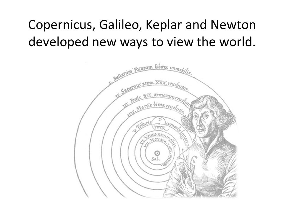 Copernicus, Galileo, Keplar and Newton developed new ways to view the world.