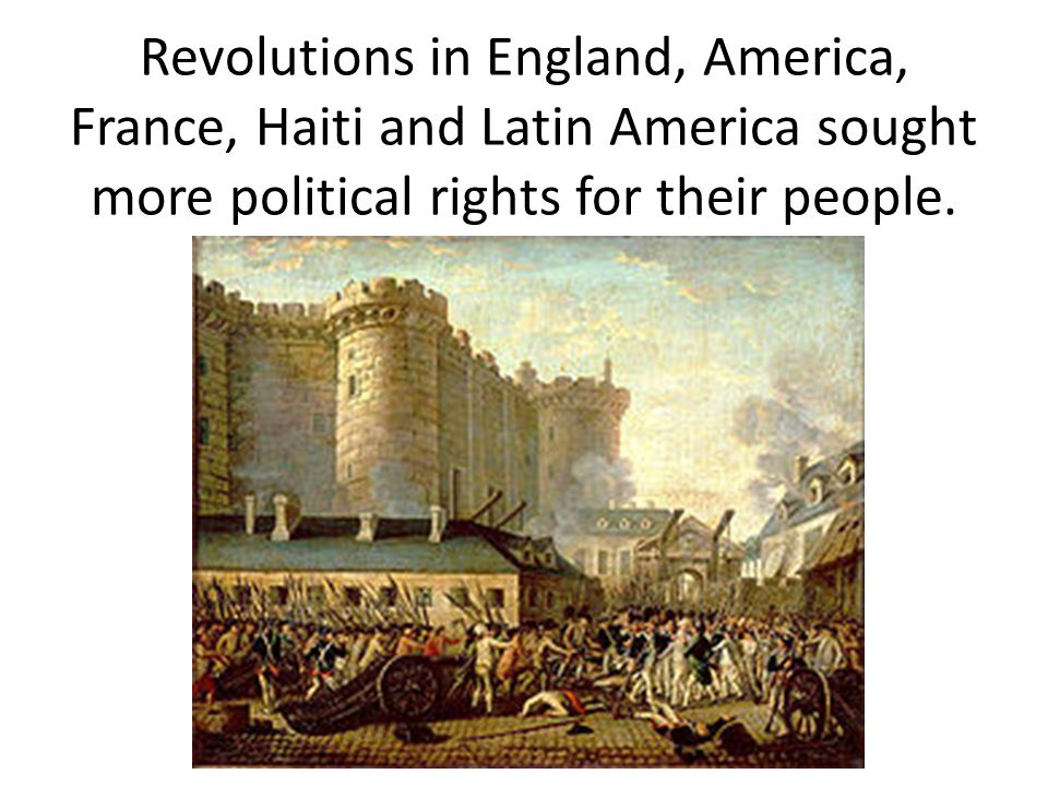 Revolutions in England, America, France, Haiti and Latin America sought more political rights for their people.