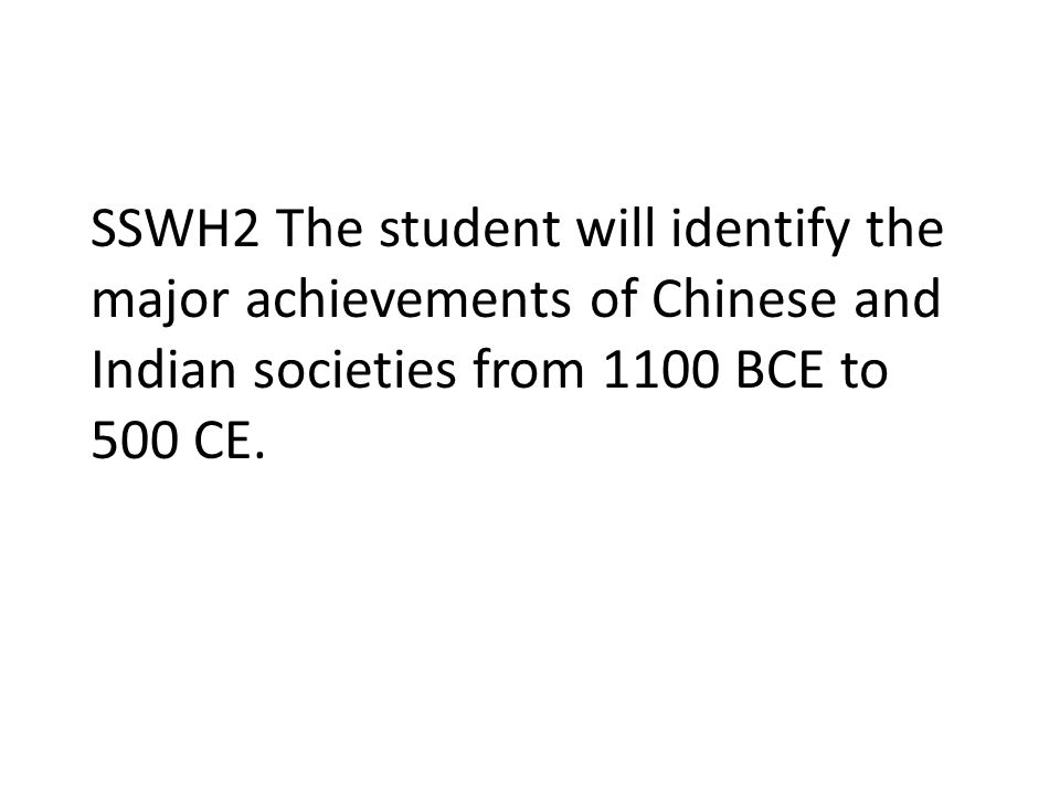 SSWH2 The student will identify the major achievements of Chinese and Indian societies from 1100 BCE to 500 CE.