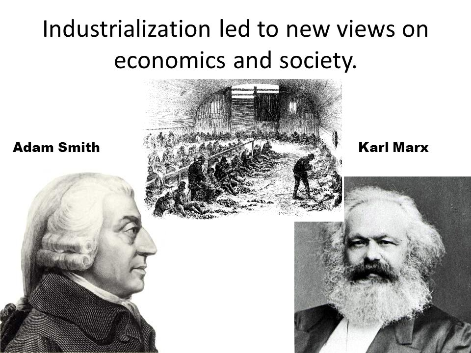 Industrialization led to new views on economics and society.