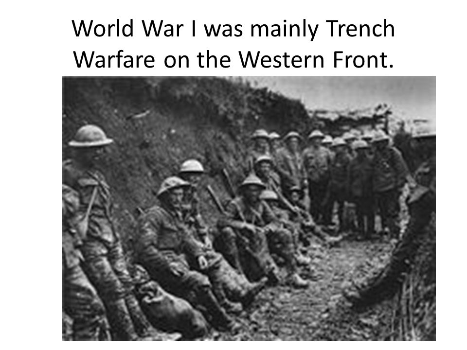 World War I was mainly Trench Warfare on the Western Front.
