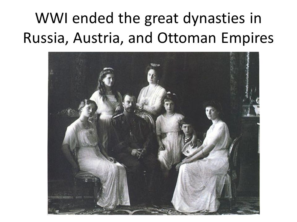 WWI ended the great dynasties in Russia, Austria, and Ottoman Empires