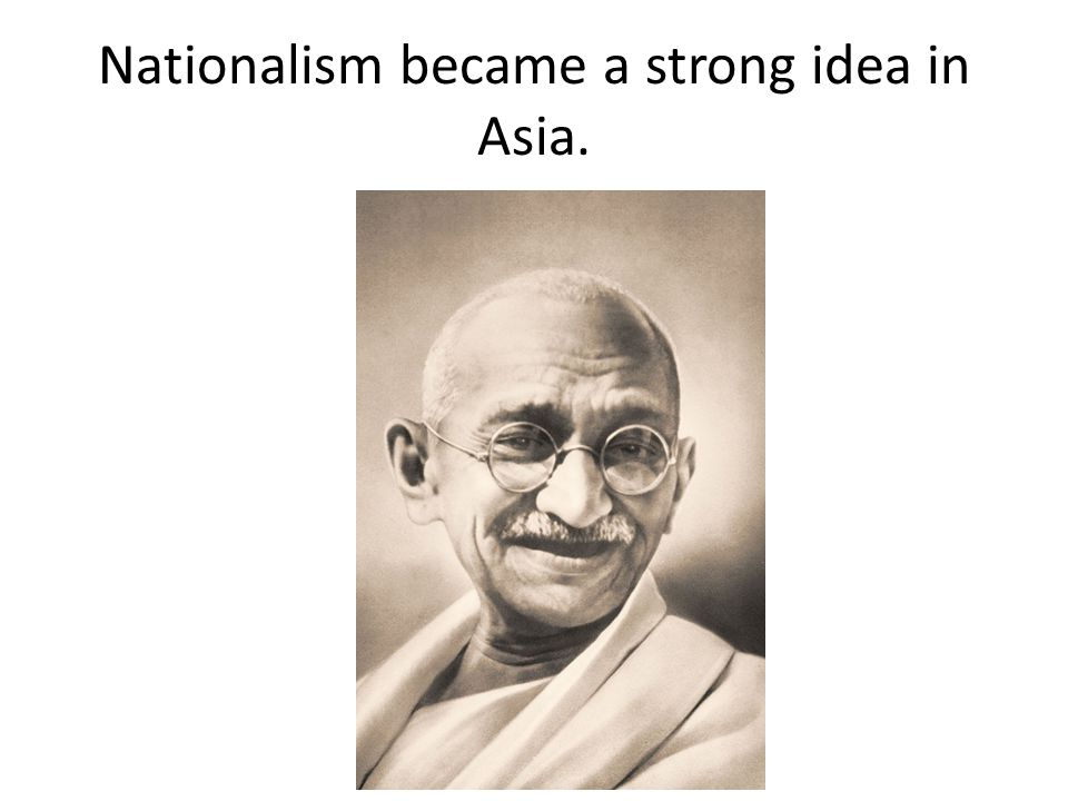 Nationalism became a strong idea in Asia.