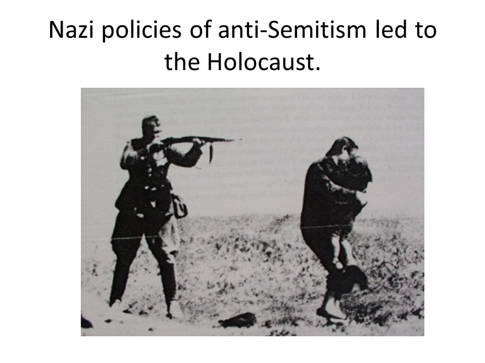 Nazi policies of anti-Semitism led to the Holocaust.