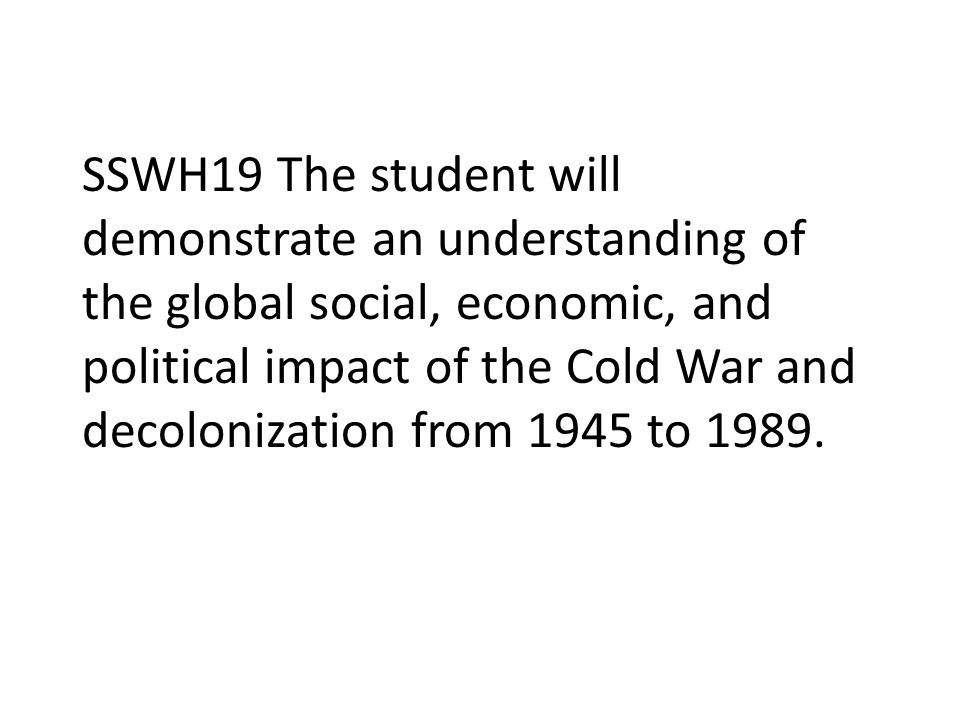 SSWH19 The student will demonstrate an understanding of the global social, economic, and political impact of the Cold War and decolonization from 1945 to 1989.