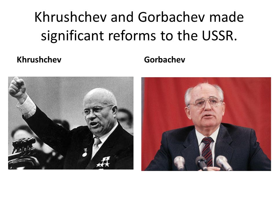 Khrushchev and Gorbachev made significant reforms to the USSR.