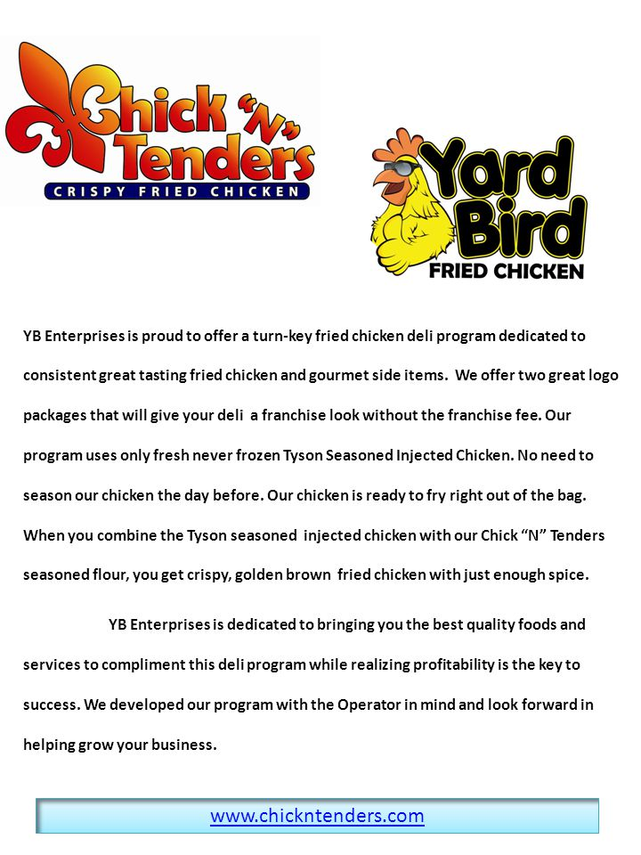 YB Enterprises is proud to offer a turn-key fried chicken deli program dedicated to consistent great tasting fried chicken and gourmet side items. We offer two great logo packages that will give your deli a franchise look without the franchise fee. Our program uses only fresh never frozen Tyson Seasoned Injected Chicken. No need to season our chicken the day before. Our chicken is ready to fry right out of the bag. When you combine the Tyson seasoned injected chicken with our Chick N Tenders seasoned flour, you get crispy, golden brown fried chicken with just enough spice.