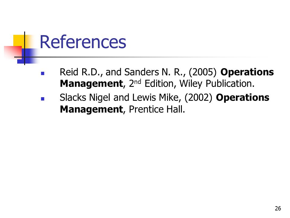 References Reid R.D., and Sanders N. R., (2005) Operations Management, 2nd Edition, Wiley Publication.
